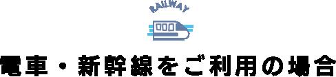 電車・新幹線をご利用の場合
