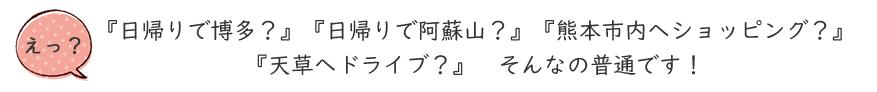 移住希望者へのメッセージ『日帰りで博多?』『日帰りで阿蘇山?』 『熊本市内へショッピング?』 『天草へドライブ?』 そんなの普通です!